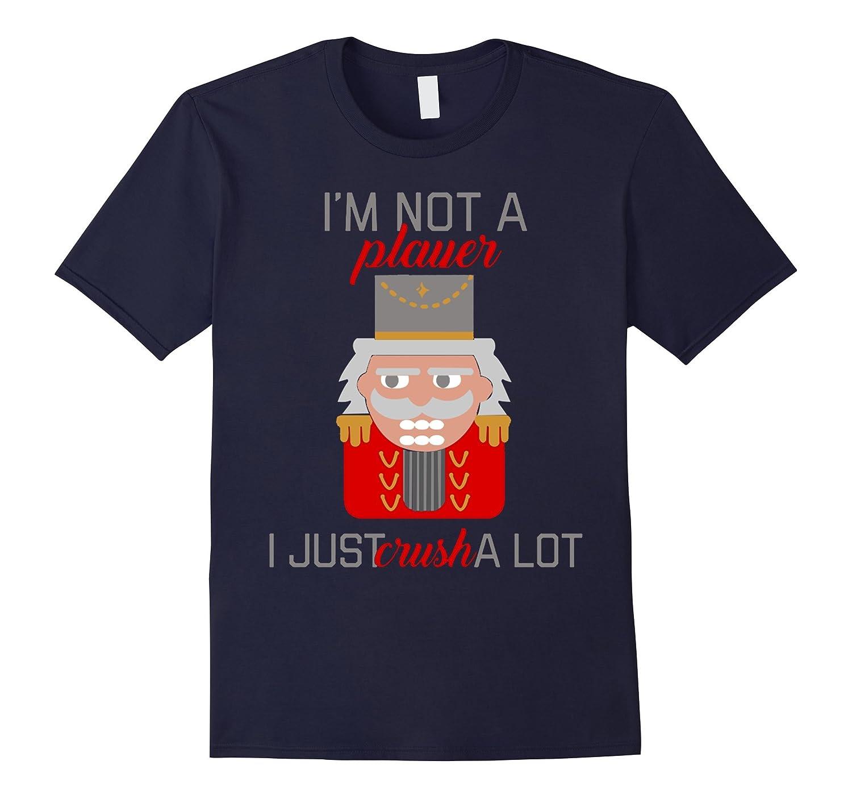 Im Not a Player I Just Crush A Lot - Nutcracker T-Shirt-TD