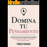 Domina Tu Pensamiento : Una guía práctica para conectar con la realidad y lograr resultados tangibles en el mundo real…