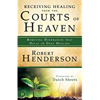 Receiving Healing from the Courts of Heaven: Removing Hindrances that Delay or Deny...