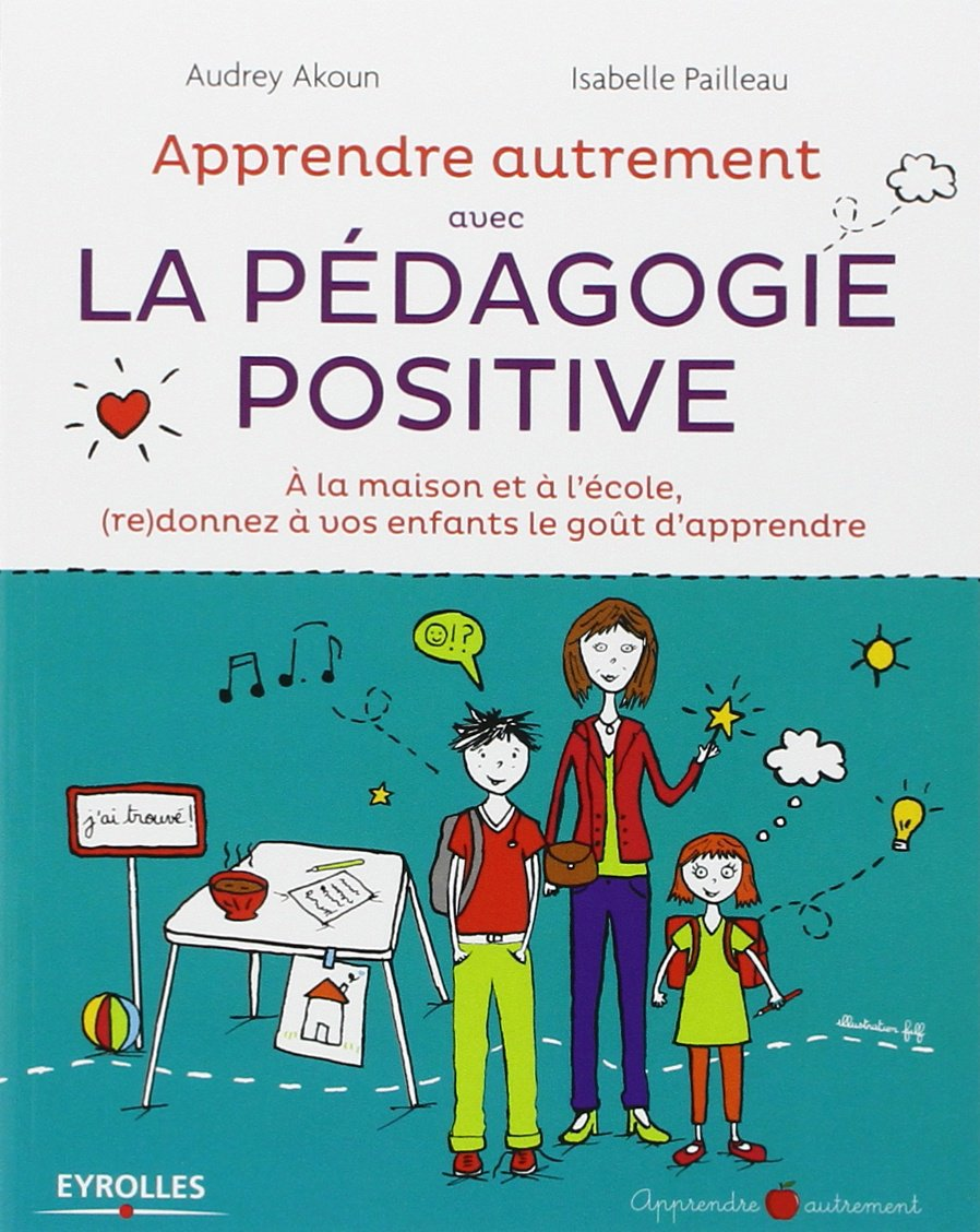 Apprendre Autrement avec la Pédagogie Positive - A la maison et à l'école, (re) donnez à vos enfants le goût d'apprendre