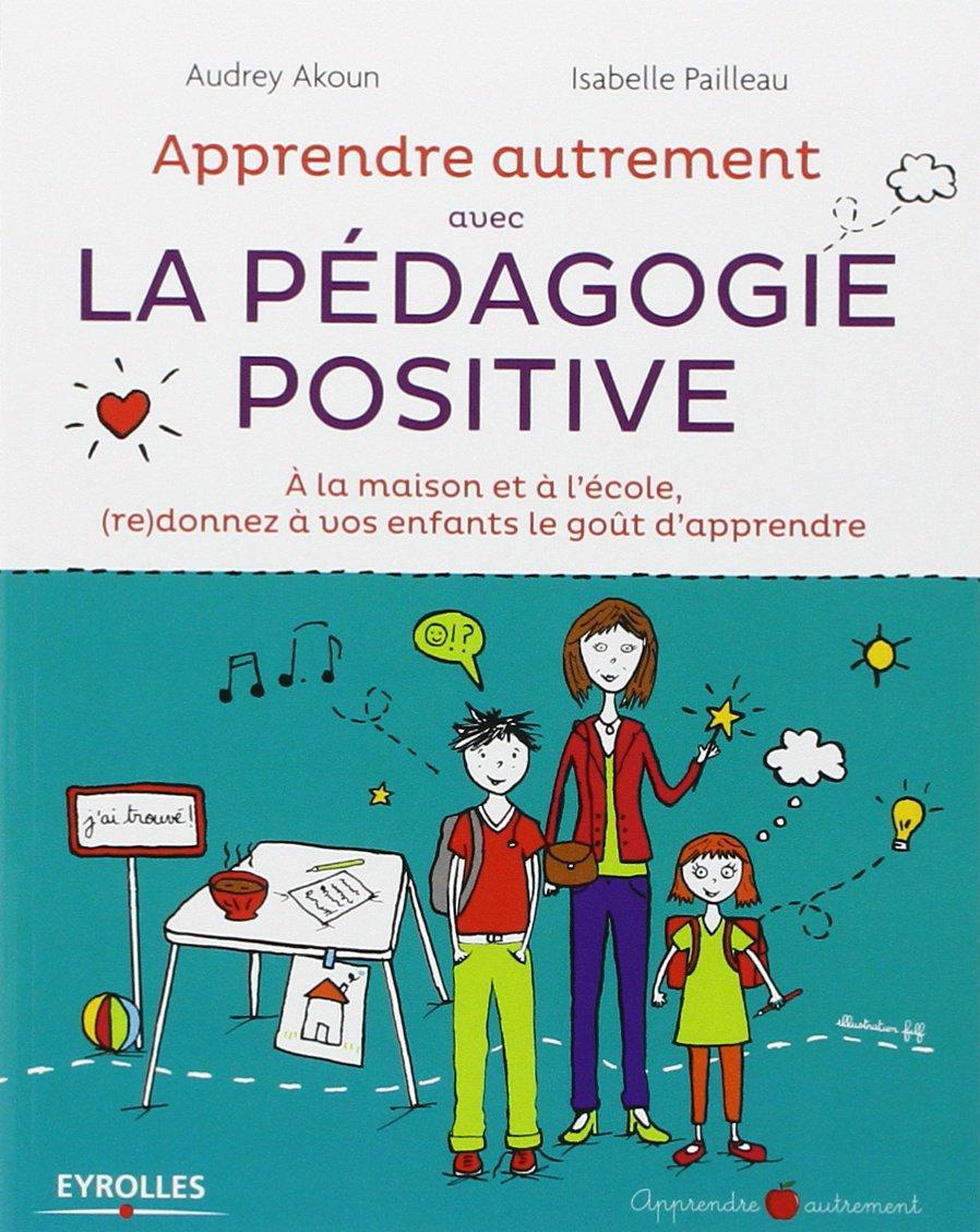 Apprendre Autrement avec la Pedagogie Positive - A la maison et à l'école, (re) donnez à vos enfants le goût d'apprendre
