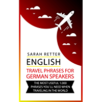 ENGLISH: TRAVEL PHRASES FOR GERMAN SPEAKERS: The most useful 1.000 phrases you´ll need when travelling in the world (English Edition)