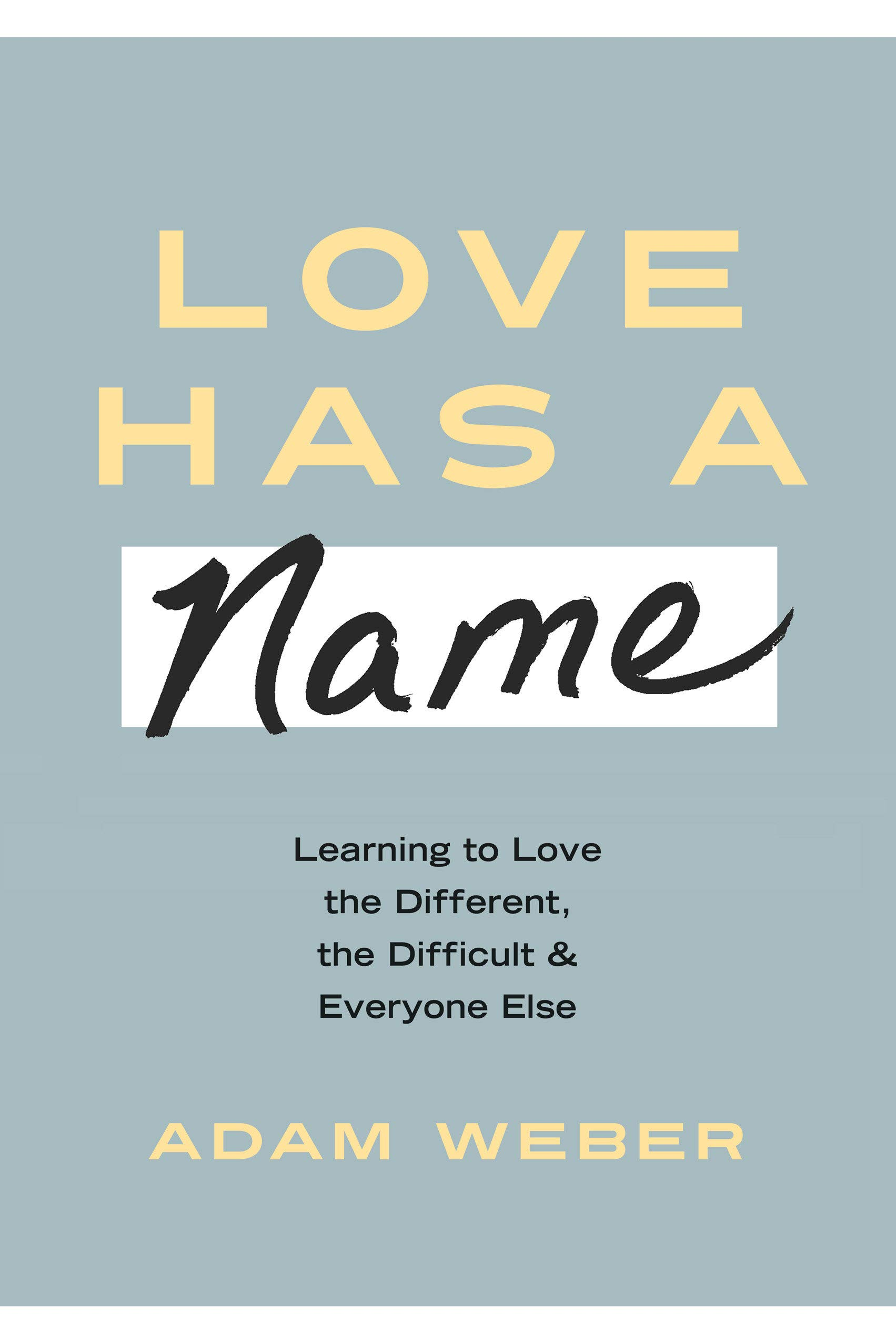 Love Has a Name: Learning to Love the Different, the Difficult, and  Everyone Else: Weber, Adam: 9781601429476: Amazon.com: Books