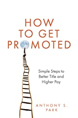 How to Get Promoted: Simple Steps to Better Title and Higher Pay Kindle Edition