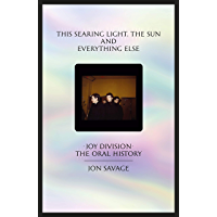This searing light, the sun and everything else: Joy Division: The Oral History (English Edition)