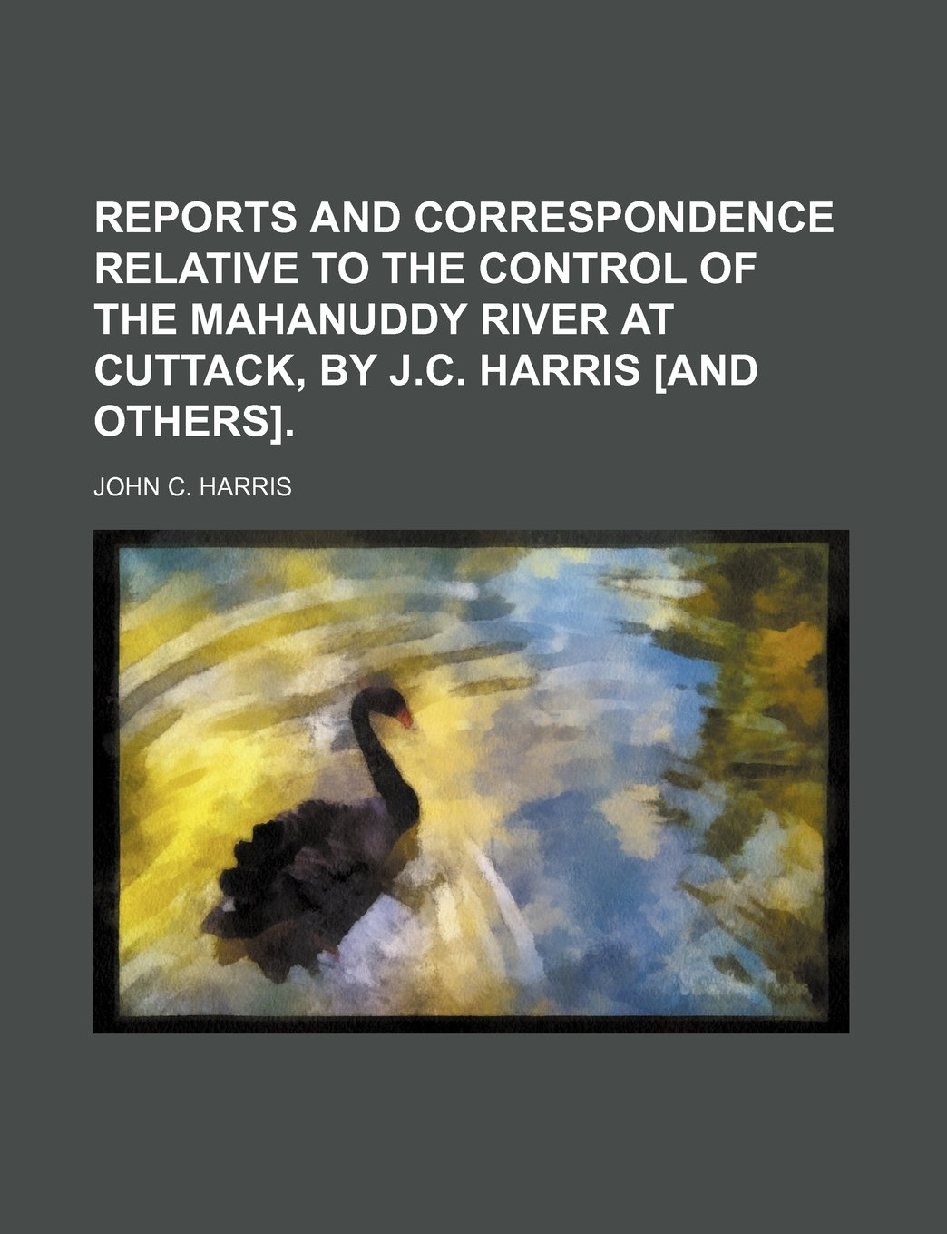 Download Reports and correspondence relative to the control of the Mahanuddy river at Cuttack, by J.C. Harris [and others] PDF