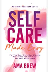 SELF CARE Made Easy: For The Busy Christian Woman Make Time For Self Care And Feel Alive Again (Reclaim Yourself) Kindle Edition
