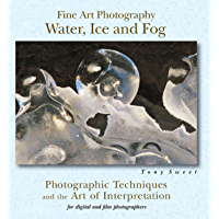 Fine Art Photography: Water, Ice & Fog: Photographic Techniques and the Art of Interpretation