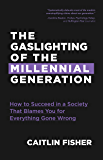 The Gaslighting of the Millennial Generation: How to Succeed in a Society That Blames You for Everything Gone Wrong (Boomers & Millennials)