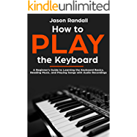 How to Play the Keyboard: A Beginner's Guide to Learning the Keyboard Basics, Reading Music, and Playing Songs with Audio Recordings (English Edition)
