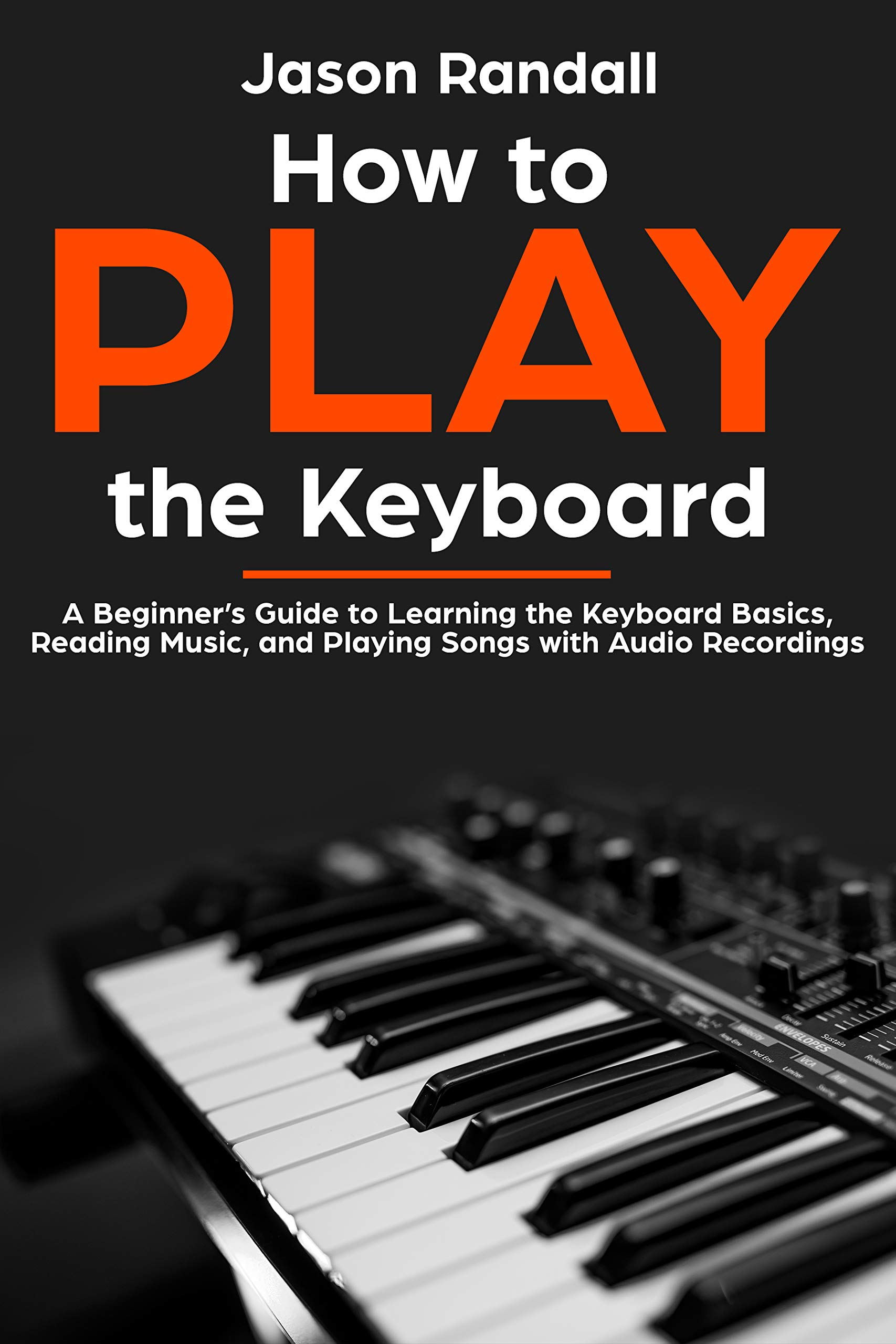 How To Play The Keyboard  A Beginner's Guide To Learning The Keyboard Basics Reading Music And Playing Songs With Audio Recordings  English Edition