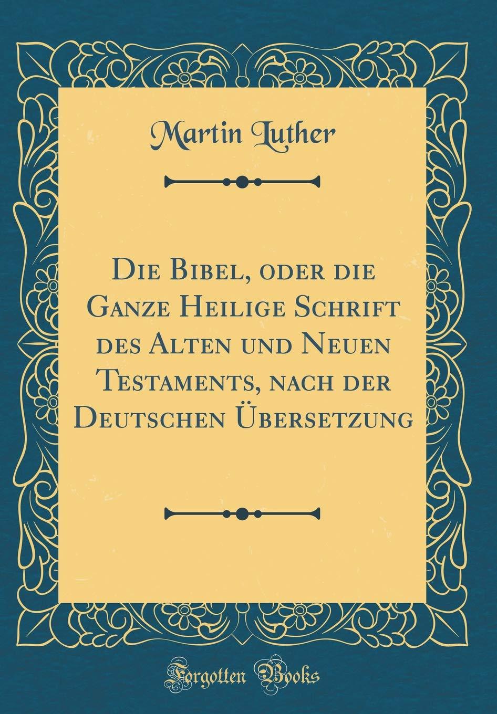 Die Bibel, oder die Ganze Heilige Schrift des Alten und Neuen Testaments, nach der Deutschen Übersetzung (Classic Reprint)