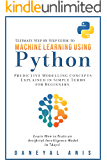 Ultimate Step by Step Guide to Machine Learning Using Python: Predictive modelling concepts explained in simple terms for beginners