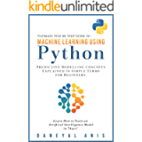 Ultimate Step by Step Guide to Machine Learning Using Python: Predictive modelling concepts explained in simple terms…