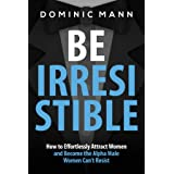 Attract Women: Be Irresistible: How to Effortlessly Attract Women and Become the Alpha Male Women Can't Resist (Dating Advice