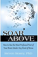 Soar Above: How to Use the Most Profound Part of Your Brain Under Any Kind of Stress Kindle Edition