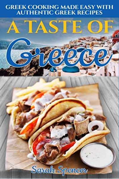 A Taste Of Greece Greek Cooking Made Easy With Authentic Greek Recipes The Best Recipes From Around The World Spencer Sarah 9781095469811 Amazon Com Books