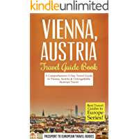 Vienna Travel Guide: Vienna, Austria: Travel Guide Book—A Comprehensive 5-Day Travel Guide to Vienna, Austria & Unforgettable Austrian Travel (Best Travel Guides to Europe Series Book 13)