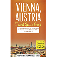 Vienna Travel Guide: Vienna, Austria: Travel Guide Book—A Comprehensive 5-Day Travel Guide to Vienna, Austria & Unforgettable Austrian Travel (Best Travel ... to Europe Series Book 13) (English Edition)