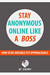 Stay Anonymous Online Like a Boss: How to be invisible yet approachable Kindle Edition