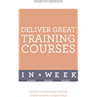Deliver Great Training Courses In A Week: Lead An Outstanding Training Course In Seven Simple Steps (In a Week Business Books)