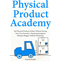Physical Product Academy: Sell Physical Products Online Without Having Your Own Inventory. Teespring Instagram Selling & Blogger Affiliate Marketing. (English Edition)