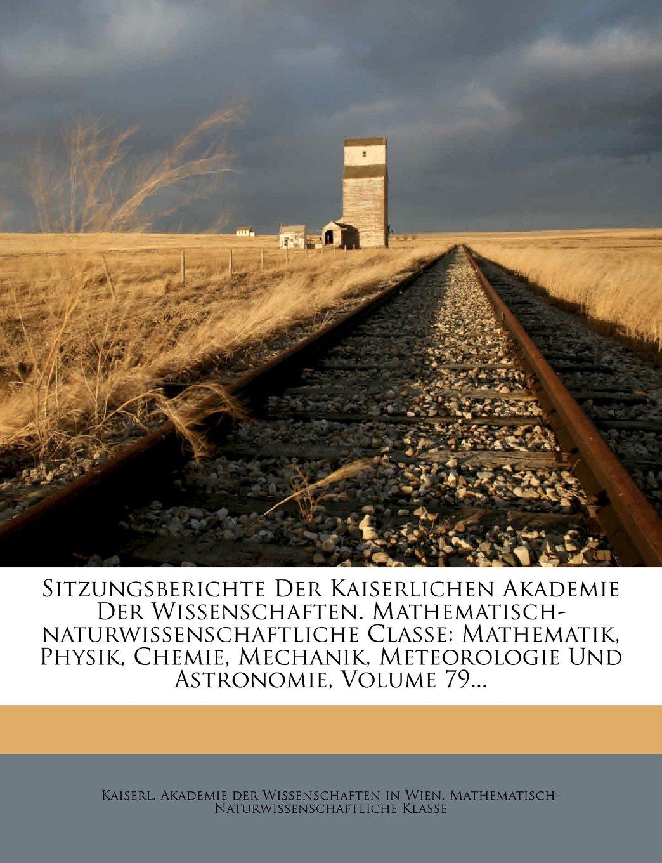Download Sitzungsberichte Der Kaiserlichen Akademie Der Wissenschaften. Mathematisch-naturwissenschaftliche Classe: Mathematik, Physik, Chemie, Mechanik, ... Und Astronomie, Volume 79... (German Edition) PDF