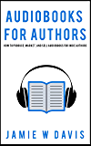 Audiobooks for Authors: How to Produce, Market, and Sell Audiobooks for Indie Authors