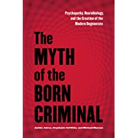 The Myth of the Born Criminal: Psychopathy, Neurobiology, and the Creation of the...