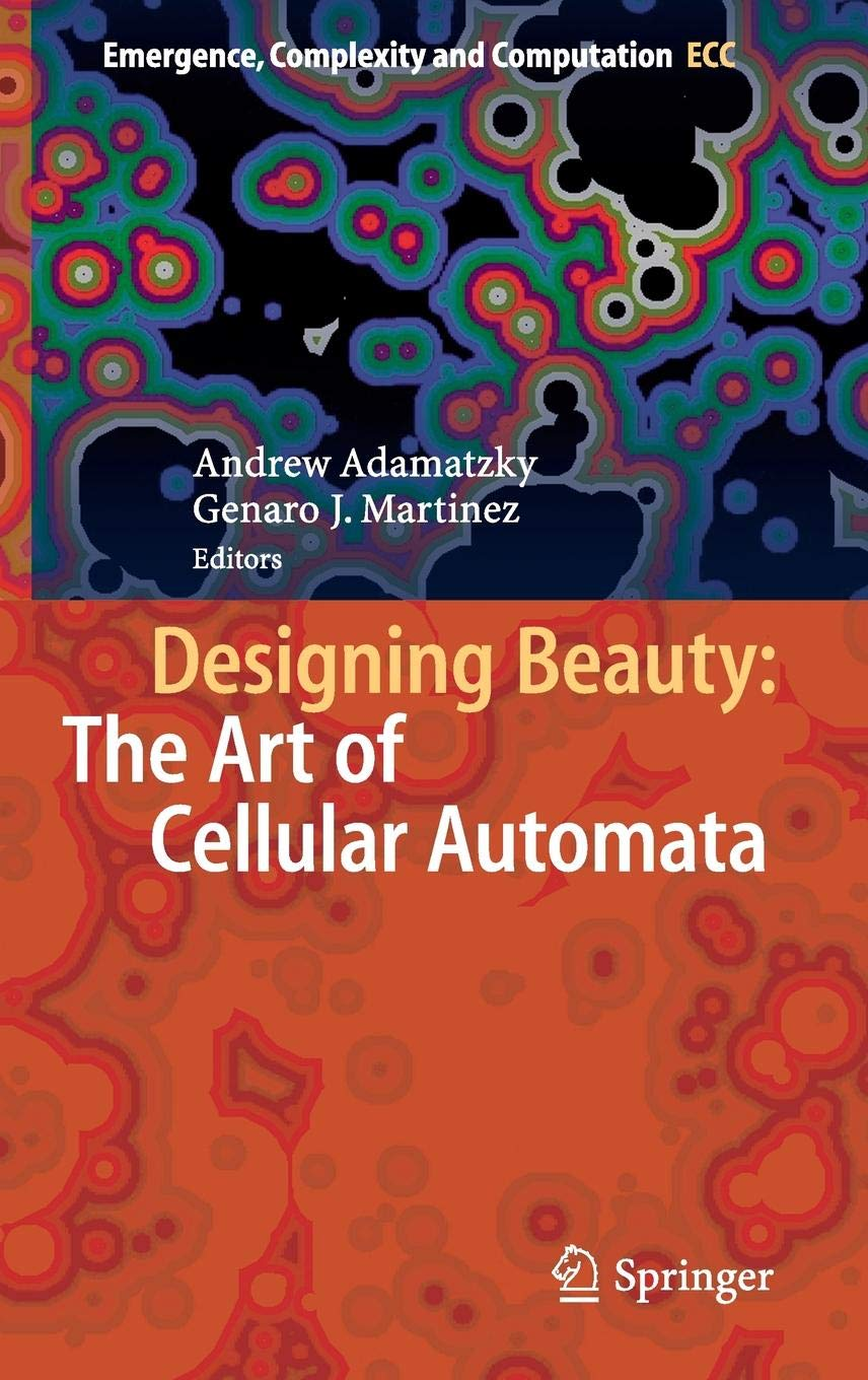 Designing Beauty  The Art Of Cellular Automata  Emergence Complexity And Computation  20  Band 20