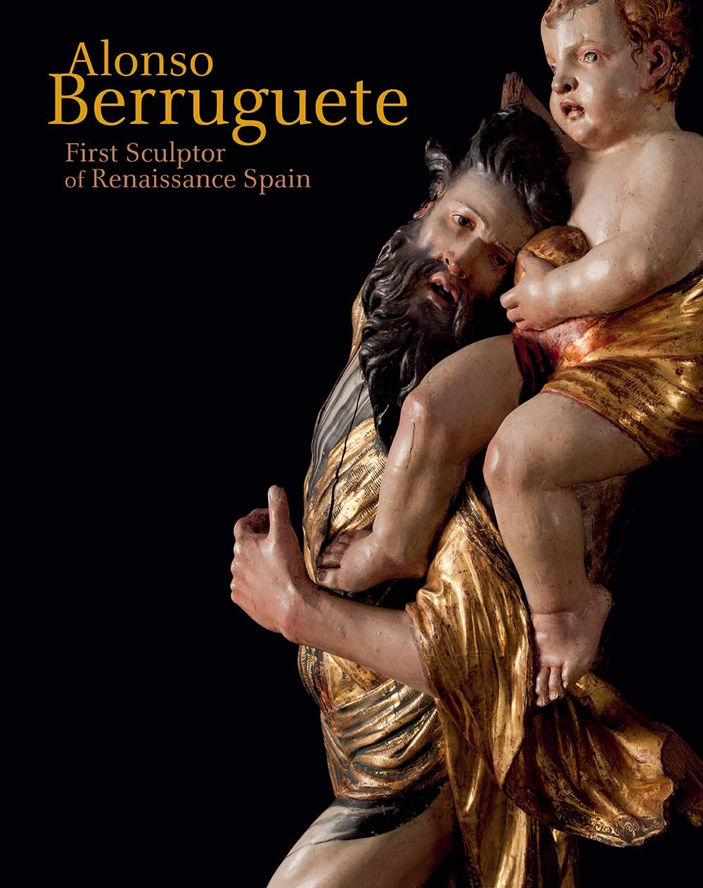 Alonso Berruguete: First Sculptor of Renaissance Spain by Yale University Press