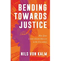 Bending Towards Justice: How Jesus is more relevant than ever in the 21st Century