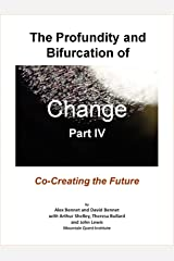 The Profundity and Bifurcation of Change Part IV: Co-Creating the Future: The Intelligent Social Change Journey Kindle Edition