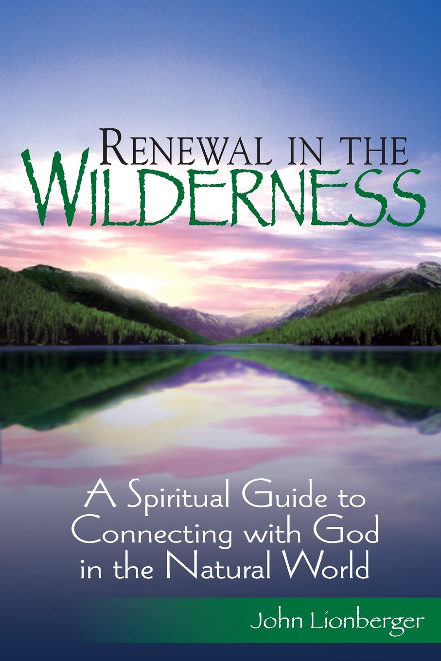 Renewal In The Wilderness: A Spiritual Guide To Connecting With God In The  Natural World: John Lionberger: 9781594732195: Amazon: Books