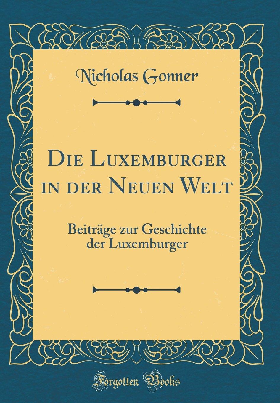 Die Luxemburger in der Neuen Welt: Beiträge zur Geschichte der Luxemburger (Classic Reprint)