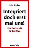 Integriert doch erst mal uns!: Eine Streitschrift für den Osten (Politik & Zeitgeschichte) (German Edition)