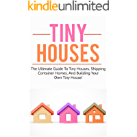 Tiny Houses: The ultimate guide to tiny houses, shipping container homes, and building your own tiny house!