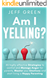 Am I Yelling : 45 Highly Effective Strategies to Control and Manage Anger for Parents, Master your Emotions and Start…