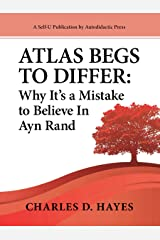 Atlas Begs To Differ: Why It's a Mistake to Believe in Ayn Rand Kindle Edition