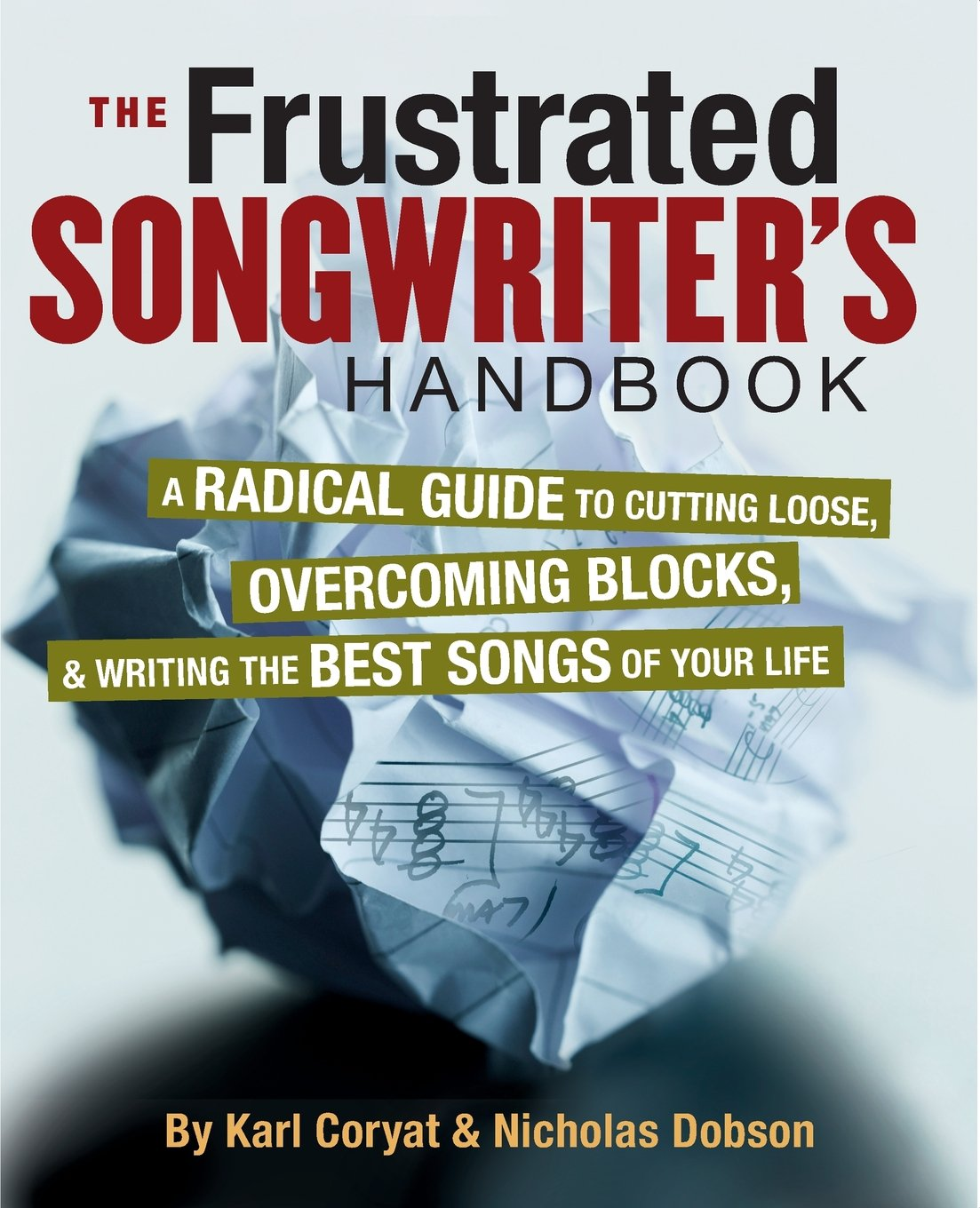 The Frustrated Songwriter's Handbook: A Radical Guide to Cutting Loose, Overcoming Blocks, Writing the Best Songs of Your Life