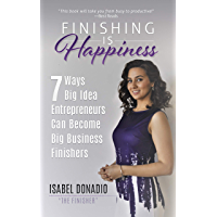 Finishing Is Happiness: 7 Ways Big Idea Entrepreneurs Can Become Big Business Finishers