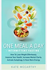 One Meal A Day Intermittent Fasting: How To Lose Weight Effortlessly, Improve Your Health, Increase Mental Clarity, Activate Autophagy, and Have More Energy Kindle Edition