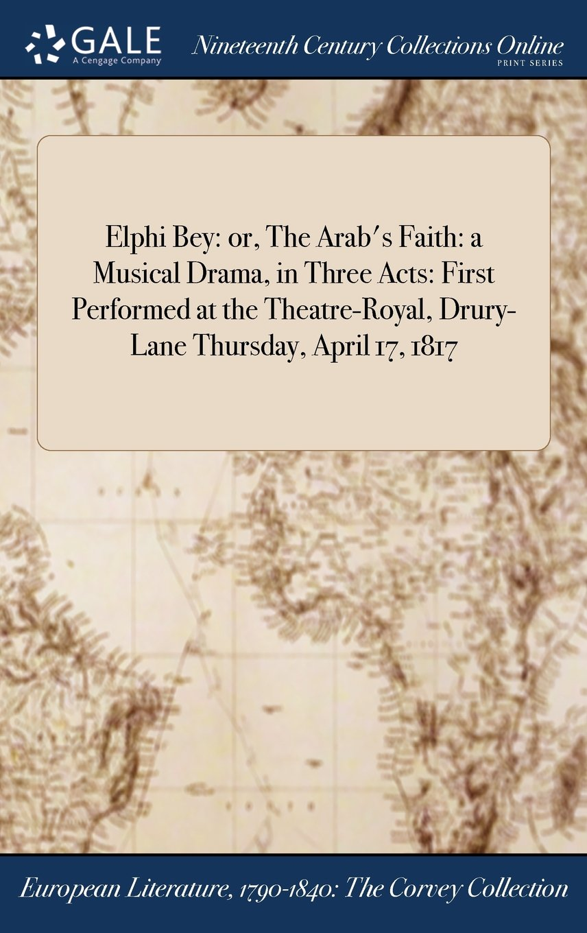 Download Elphi Bey: or, The Arab's Faith: a Musical Drama, in Three Acts: First Performed at the Theatre-Royal, Drury-Lane Thursday, April 17, 1817 pdf