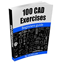 100 CAD Exercises - Learn by Practicing!: Learn to design 2D and 3D Models by Practicing...