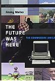 The Future Was Here: The Commodore Amiga (Platform Studies Series)