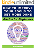 How to Improve Your Focus to Get More Done: Basics for Beginners (Life Matters Book 19)