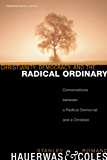 Christianity, Democracy, and the Radical Ordinary: Conversations between a Radical Democrat and a Christian (Theopolitical Visions Book 1)