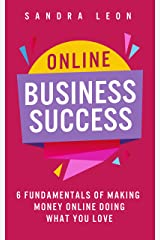 Online Business Success: 6 Fundamentals of Making Money Online Doing What You Love Kindle Edition