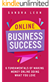 Online Business Success: 6 Fundamentals of Making Money Online Doing What You Love (English Edition)