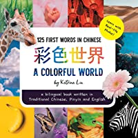 A Colorful World 125 First Words in Chinese (Learn with Real-life Photos) A bilingual book written in Traditional…